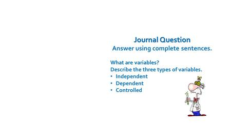Journal Question Answer using complete sentences. What are variables? Describe the three types of variables. Independent Dependent Controlled Time Remaining: