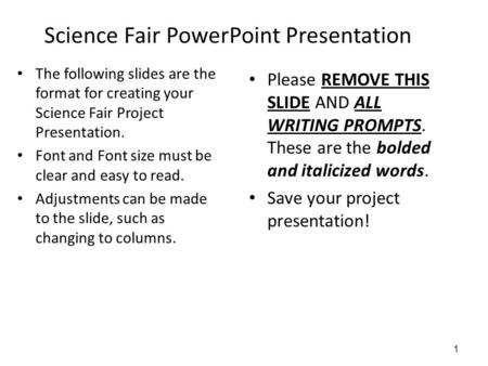 Science Fair PowerPoint Presentation The following slides are the format for creating your Science Fair Project Presentation. Font and Font size must be.