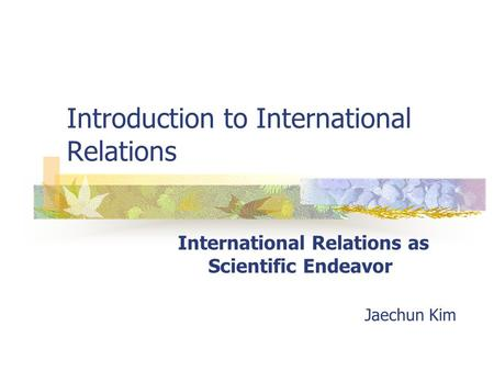 Introduction to International Relations International Relations as Scientific Endeavor Jaechun Kim.