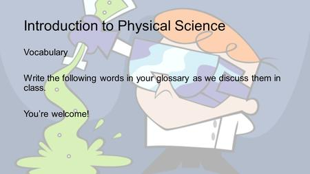 Introduction to Physical Science Vocabulary Write the following words in your glossary as we discuss them in class. You're welcome!