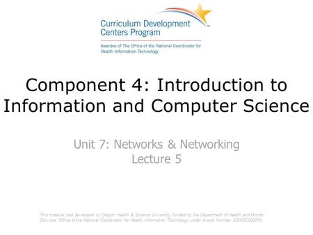 Component 4: Introduction to Information and Computer Science Unit 7: Networks & Networking Lecture 5 This material was developed by Oregon Health & Science.