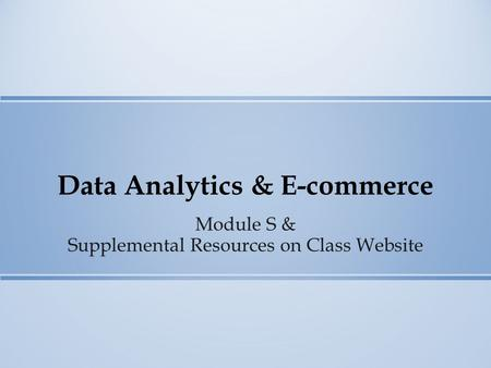 Data Analytics & E-commerce Module S & Supplemental Resources on Class Website.