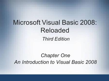 Microsoft Visual Basic 2008: Reloaded Third Edition Chapter One An Introduction to Visual Basic 2008.