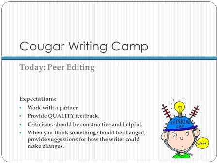 Cougar Writing Camp Today: Peer Editing Expectations:  Work with a partner.  Provide QUALITY feedback.  Criticisms should be constructive and helpful.
