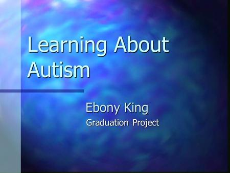 Learning About Autism Ebony King Graduation Project.