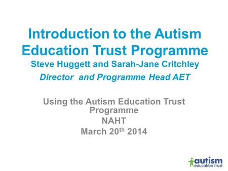 Introduction to the Autism Education Trust Programme Steve Huggett and Sarah-Jane Critchley Director and Programme Head AET Using the Autism Education.