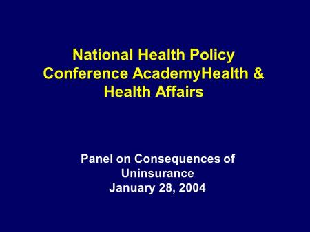 National Health Policy Conference AcademyHealth & Health Affairs Panel on Consequences of Uninsurance January 28, 2004.
