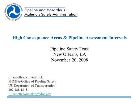 High Consequence Areas & Pipeline Assessment Intervals Pipeline Safety Trust New Orleans, LA November 20, 2008 Elizabeth Komiskey, P.E. PHMSA/Office of.