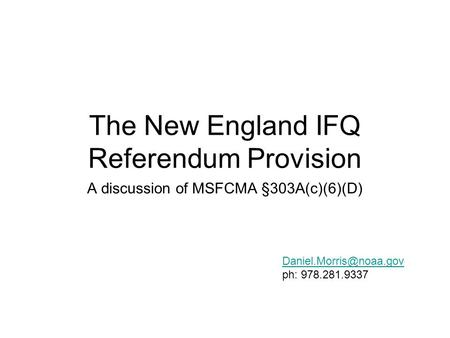The New England IFQ Referendum Provision A discussion of MSFCMA §303A(c)(6)(D) ph: 978.281.9337.