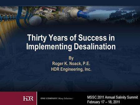 MSSC 2011 Annual Salinity Summit February 17 – 18, 2011 Thirty Years of Success in Implementing Desalination By Roger K. Noack, P.E. HDR Engineering, Inc.