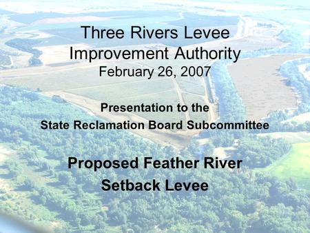 Three Rivers Levee Improvement Authority February 26, 2007 Presentation to the State Reclamation Board Subcommittee Proposed Feather River Setback Levee.