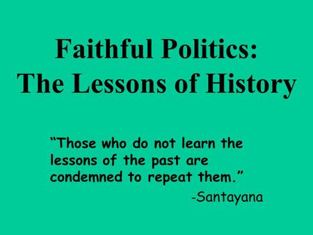 """Those who do not learn the lessons of the past are condemned to repeat them."" - Santayana Faithful Politics: The Lessons of History."