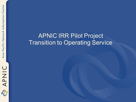 APNIC IRR Pilot Project Transition to Operating Service.