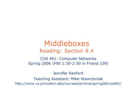 Middleboxes Reading: Section 8.4 COS 461: Computer Networks Spring 2006 (MW 1:30-2:50 in Friend 109) Jennifer Rexford Teaching Assistant: Mike Wawrzoniak.