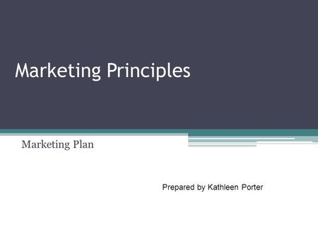 Marketing Principles Marketing Plan Prepared by Kathleen Porter.