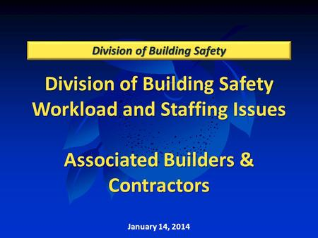 Division of Building Safety Workload and Staffing Issues Associated Builders & Contractors Division of Building Safety January 14, 2014.