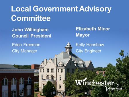 Local Government Advisory Committee John Willingham Council President Elizabeth Minor Mayor Eden Freeman City Manager Kelly Henshaw City Engineer.