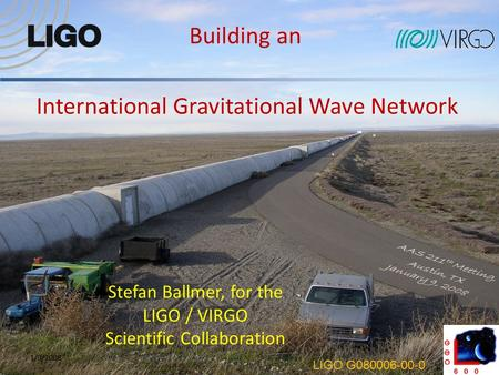 International Gravitational Wave Network 11/9/2008 Building an Stefan Ballmer, for the LIGO / VIRGO Scientific Collaboration LIGO G080006-00-0.