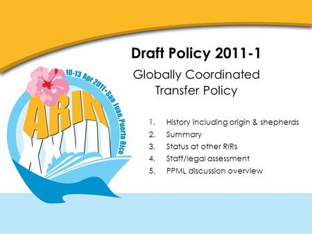Draft Policy 2011-1 Globally Coordinated Transfer Policy 1.History including origin & shepherds 2.Summary 3.Status at other RIRs 4.Staff/legal assessment.