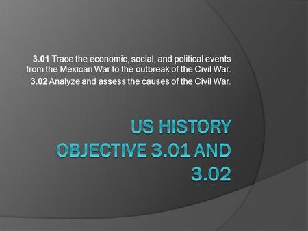 3.01 Trace the economic, social, and political events from the Mexican War to the outbreak of the Civil War. 3.02 Analyze and assess the causes of the.