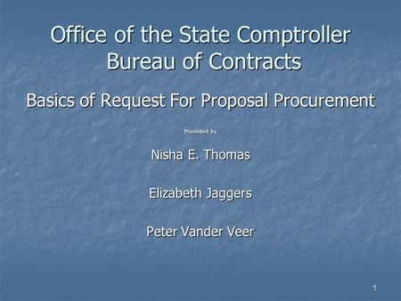 1 Office of the State Comptroller Bureau of Contracts Basics of Request For Proposal Procurement Presented by Nisha E. Thomas Elizabeth Jaggers Peter Vander.