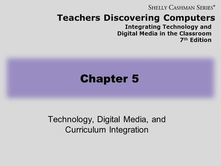 Teachers Discovering Computers Integrating Technology and Digital Media in the Classroom 7 th Edition Technology, Digital Media, and Curriculum Integration.