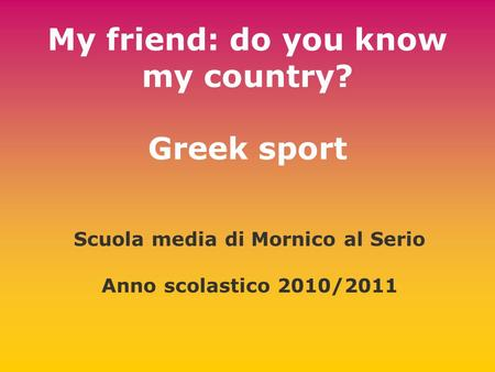 My friend: do you know my country? Greek sport Scuola media di Mornico al Serio Anno scolastico 2010/2011.