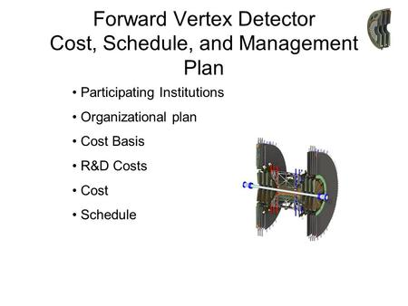 Forward Vertex Detector Cost, Schedule, and Management Plan Participating Institutions Organizational plan Cost Basis R&D Costs Cost Schedule.