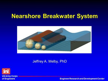 Engineer Research and Development Center US Army Corps of Engineers Nearshore Breakwater System Jeffrey A. Melby, PhD.