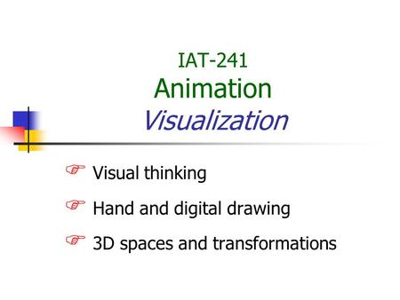 IAT-241 Animation Visualization  Visual thinking  Hand and digital drawing  3D spaces and transformations.