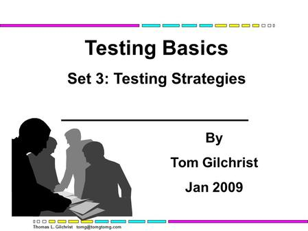 Thomas L. Gilchrist Testing Basics Set 3: Testing Strategies By Tom Gilchrist Jan 2009.