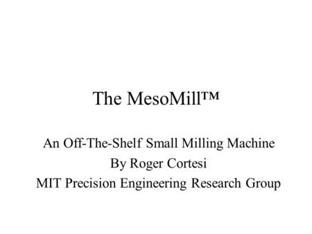 The MesoMill™ An Off-The-Shelf Small Milling Machine By Roger Cortesi MIT Precision Engineering Research Group.
