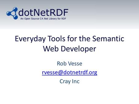 Everyday Tools for the Semantic Web Developer Rob Vesse Cray Inc.