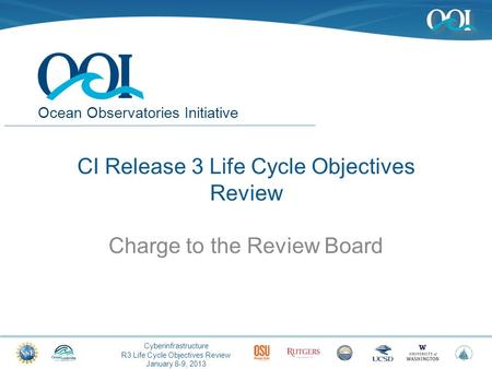 Cyberinfrastructure R3 Life Cycle Objectives Review January 8-9, 2013 Ocean Observatories Initiative CI Release 3 Life Cycle Objectives Review Charge to.