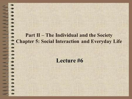 Part II – The Individual and the Society Chapter 5: Social Interaction and Everyday Life Lecture #6.