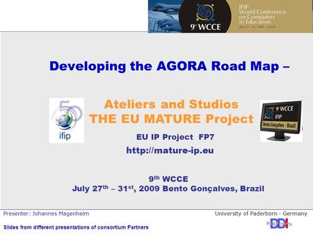 University of Paderborn - GermanyPresenter: Johannes Magenheim Developing the AGORA Road Map – 9 th WCCE July 27 th – 31 st, 2009 Bento Gonçalves, Brazil.