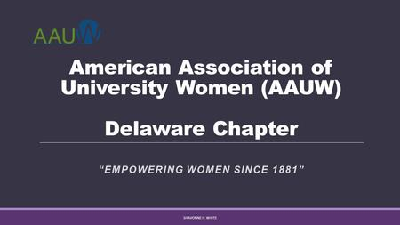 "American Association of University Women (AAUW) Delaware Chapter ""EMPOWERING WOMEN SINCE 1881"" SHAVONNE H. WHITE."