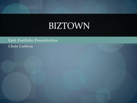 Unit Portfolio Presentation Chris Carlson BIZTOWN.