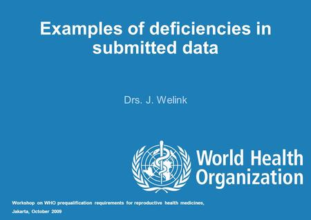 Examples of deficiencies in submitted data Drs. J. Welink Workshop on WHO prequalification requirements for reproductive health medicines, Jakarta, October.