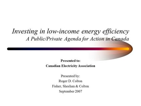Investing in low-income energy efficiency A Public/Private Agenda for Action in Canada Presented to: Canadian Electricity Association Presented by: Roger.