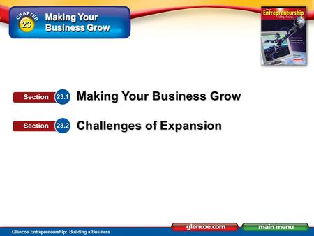 Making Your Business Grow Glencoe Entrepreneurship: Building a Business Making Your Business Grow Challenges of Expansion 23.1 Section 23.2 Section 23.