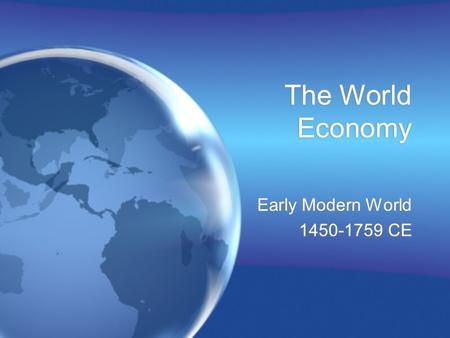 The World Economy Early Modern World 1450-1759 CE Early Modern World 1450-1759 CE.