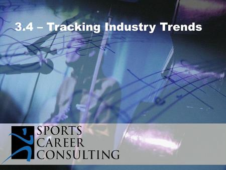 3.4 – Tracking Industry Trends. Shifts in industry trends could include:  Customer buying patterns  Consumer preferences / distastes  Effective marketing.
