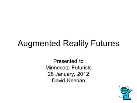 Augmented Reality Futures Presented to Minnesota Futurists 28 January, 2012 David Keenan.