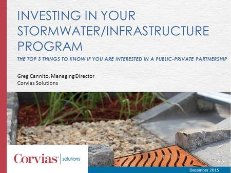 INVESTING IN YOUR STORMWATER/INFRASTRUCTURE PROGRAM THE TOP 3 THINGS TO KNOW IF YOU ARE INTERESTED IN A PUBLIC-PRIVATE PARTNERSHIP Greg Cannito, Managing.