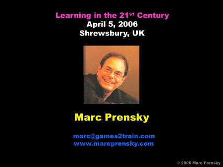 Marc Prensky  Learning in the 21 st Century April 5, 2006 Shrewsbury, UK © 2006 Marc Prensky.