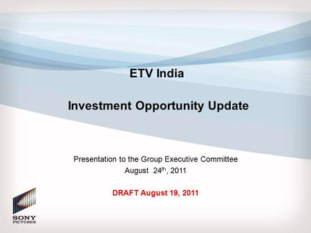 DRAFT ETV India Investment Opportunity Update Presentation to the Group Executive Committee August 24 th, 2011 DRAFT August 19, 2011.