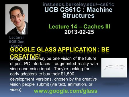 Inst.eecs.berkeley.edu/~cs61c UCB CS61C : Machine Structures Lecture 14 – Caches III 2013-02-25 Google Glass may be one vision of the future of post-PC.