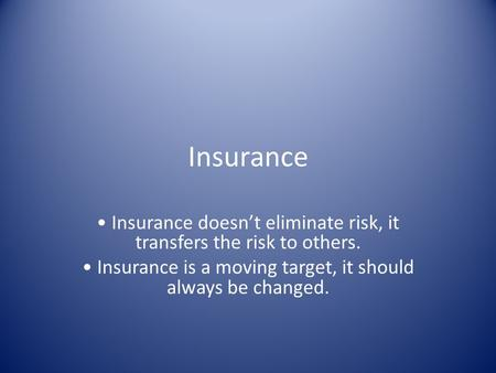 Insurance Insurance doesn't eliminate risk, it transfers the risk to others. Insurance is a moving target, it should always be changed.