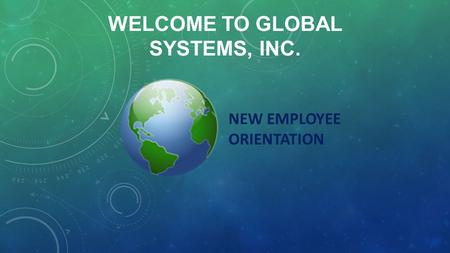 WELCOME TO GLOBAL SYSTEMS, INC. NEW EMPLOYEE ORIENTATION.